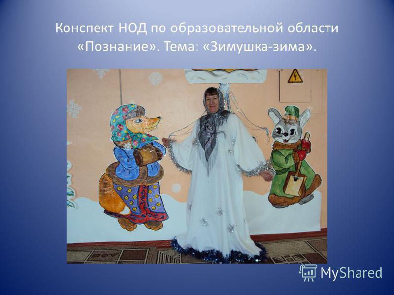 Конспект НОД по образовательной области «Познание». Тема: «Зимушка-зима».
