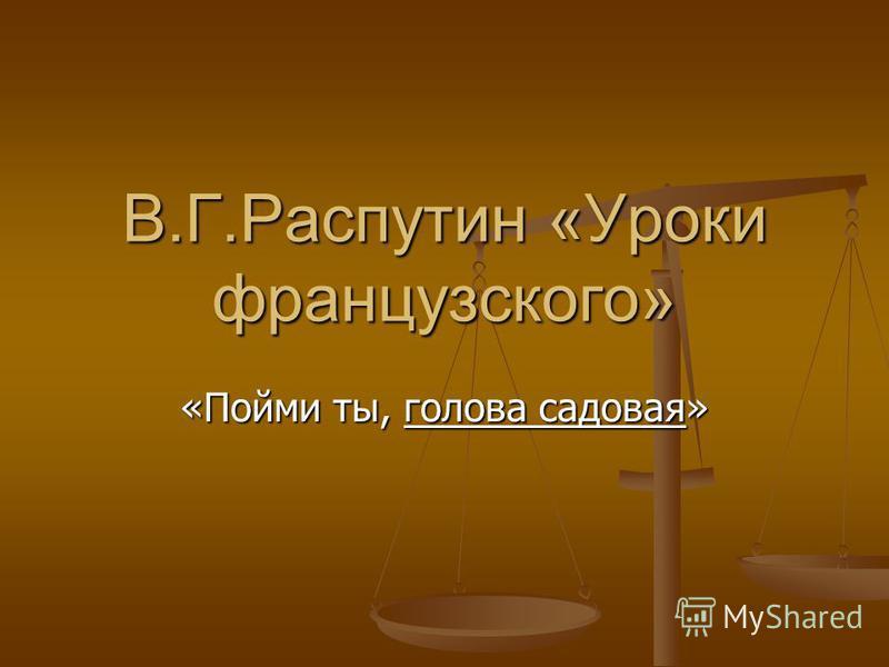 В.Г.Распутин «Уроки французского» «Пойми ты, голова садовая»