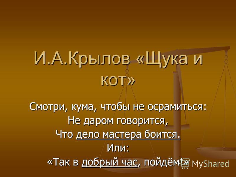 И.А.Крылов «Щука и кот» Смотри, кума, чтобы не осрамиться: Не даром говорится, Что дело мастера боится. Или: «Так в добрый час, пойдём!»