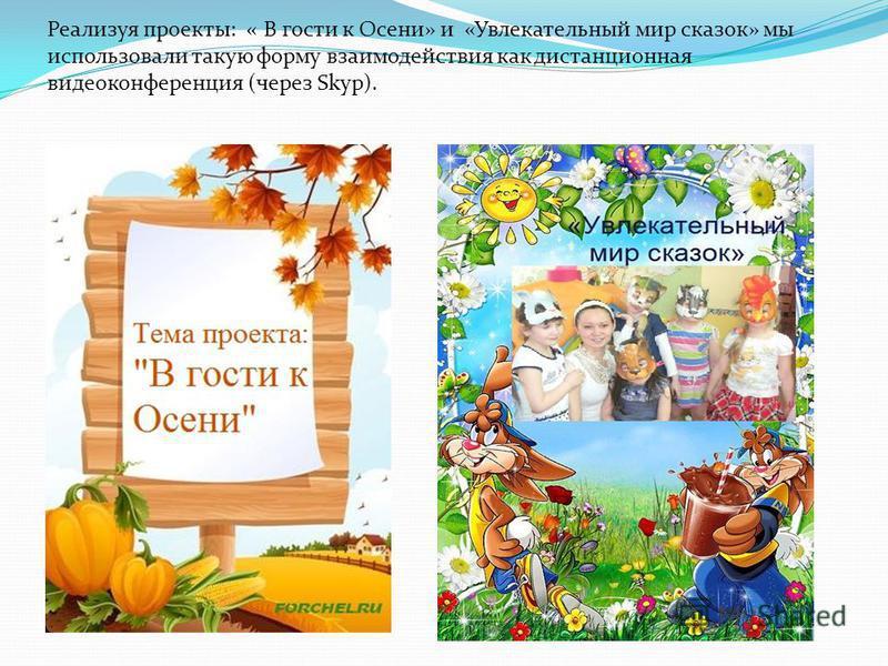 Реализуя проекты: « В гости к Осени» и «Увлекательный мир сказок» мы использовали такую форму взаимодействия как дистанционная видеоконференция (через Skyp).