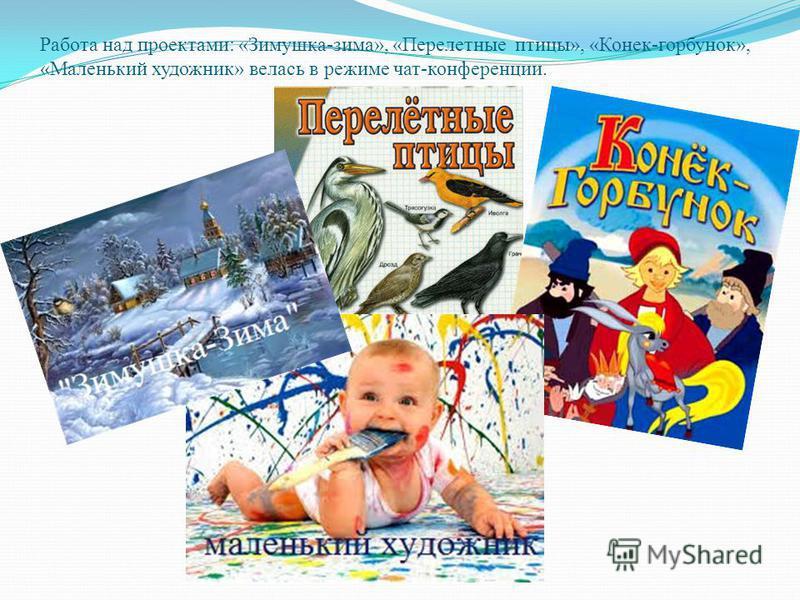 Работа над проектами: «Зимушка-зима», «Перелетные птицы», «Конек-горбунок», «Маленький художник» велась в режиме чат-конференции.