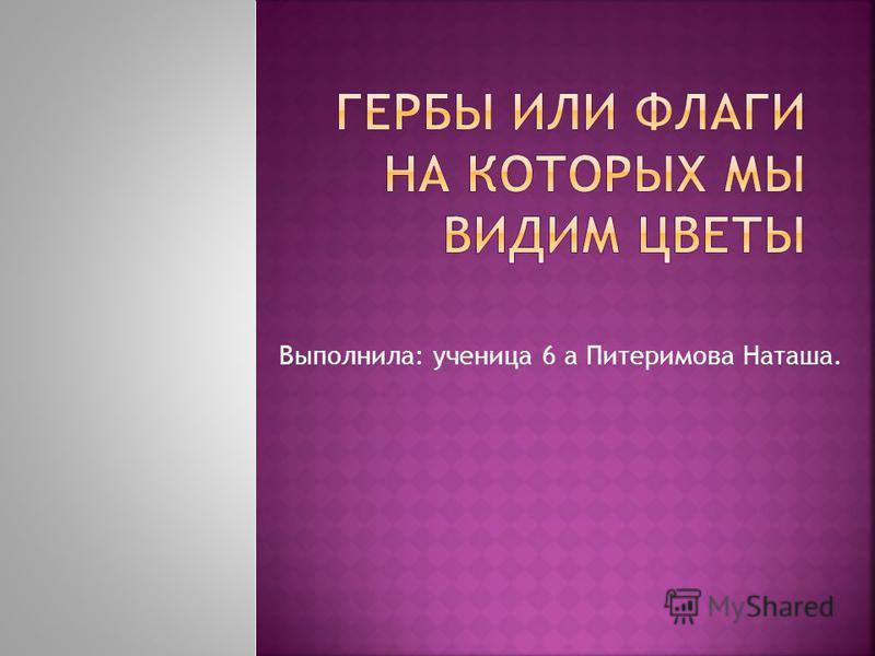 Выполнила: ученица 6 а Питеримова Наташа.