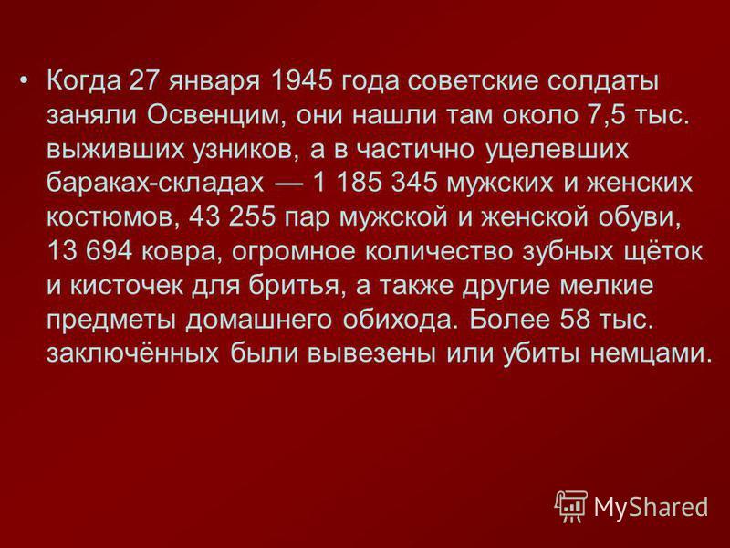 Когда 27 января 1945 года советские солдаты заняли Освенцим, они нашли там около 7,5 тыс. выживших узников, а в частично уцелевших бараках-складах 1 185 345 мужских и женских костюмов, 43 255 пар мужской и женской обуви, 13 694 ковра, огромное количе