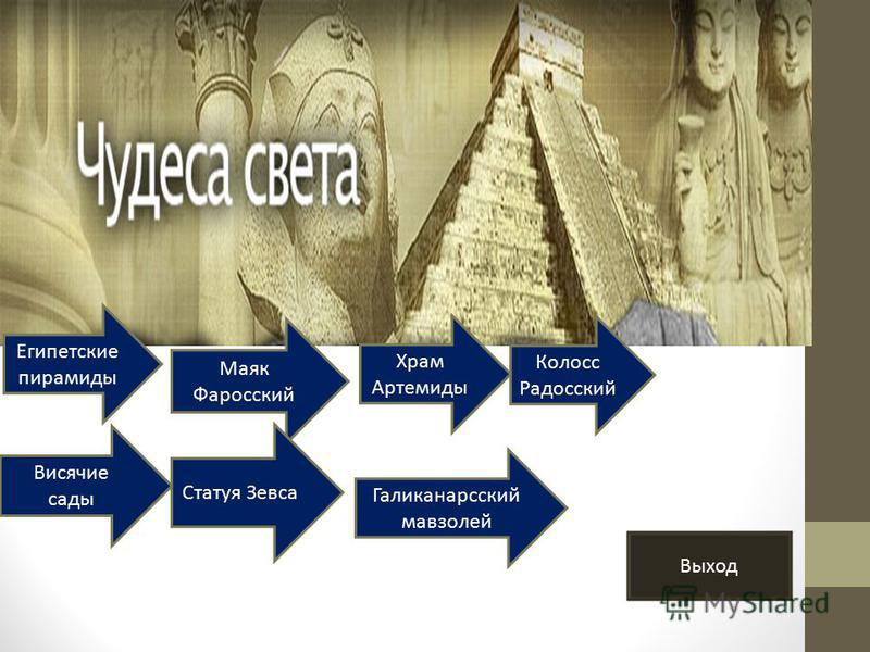 Египетские пирамиды Маяк Фаросский Храм Артемиды Колосс Радосский Висячие сады Статуя Зевса Галиканарсский мавзолей Выход