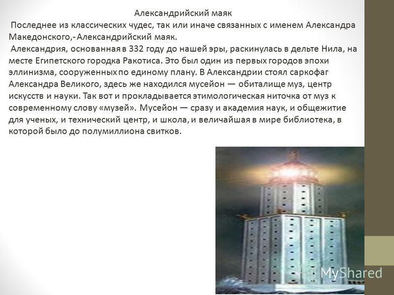 Александрийский маяк Последнее из классических чудес, так или иначе связанных с именем Александра Македонского,- Александрийский маяк. Александрия, основанная в 332 году до нашей эры, раскинулась в дельте Нила, на месте Египетского городка Ракотиса.