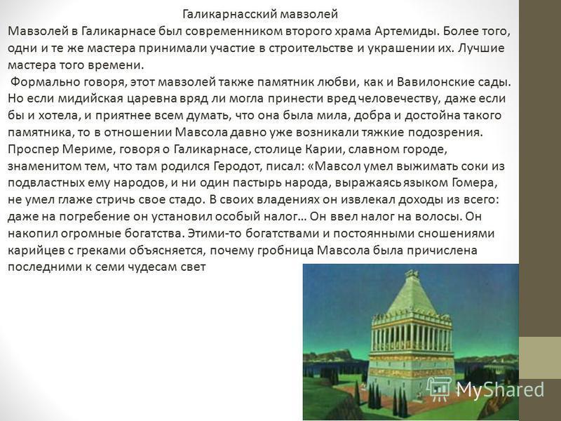 Галикарнасский мавзолей Мавзолей в Галикарнасе был современником второго храма Артемиды. Более того, одни и те же мастера принимали участие в строительстве и украшении их. Лучшие мастера того времени. Формально говоря, этот мавзолей также памятник лю