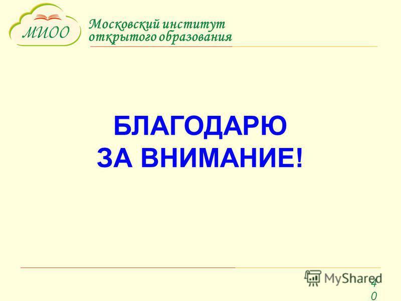 Московский институт открытого образования 40 БЛАГОДАРЮ ЗА ВНИМАНИЕ!