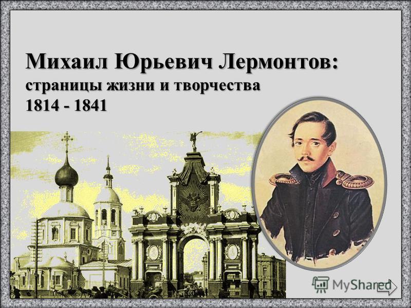 Михаил Юрьевич Лермонтов: страницы жизни и творчества 1814 - 1841