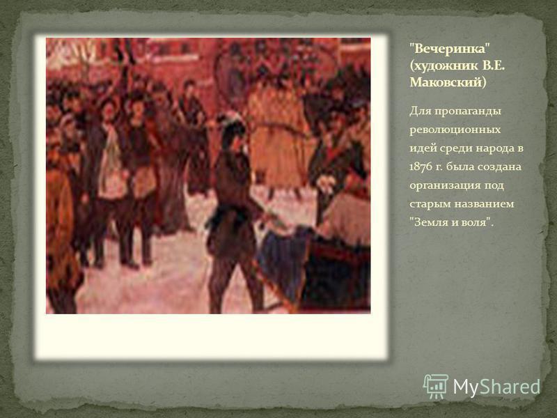 Для пропаганды революционных идей среди народа в 1876 г. была создана организация под старым названием Земля и воля.
