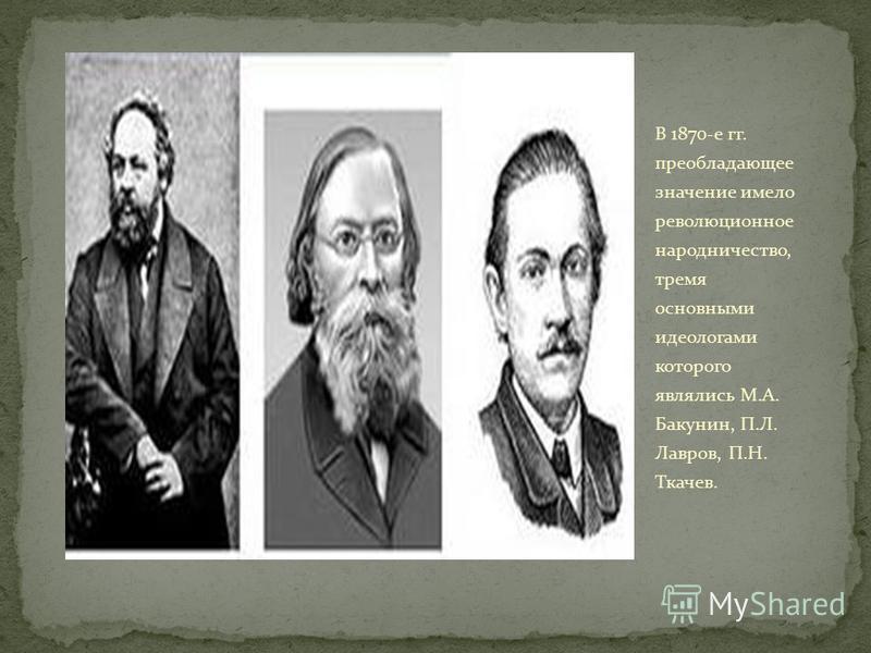 В 1870-е гг. преобладающее значение имело революционное народничество, тремя основными идеологами которого являлись М.А. Бакунин, П.Л. Лавров, П.Н. Ткачев.