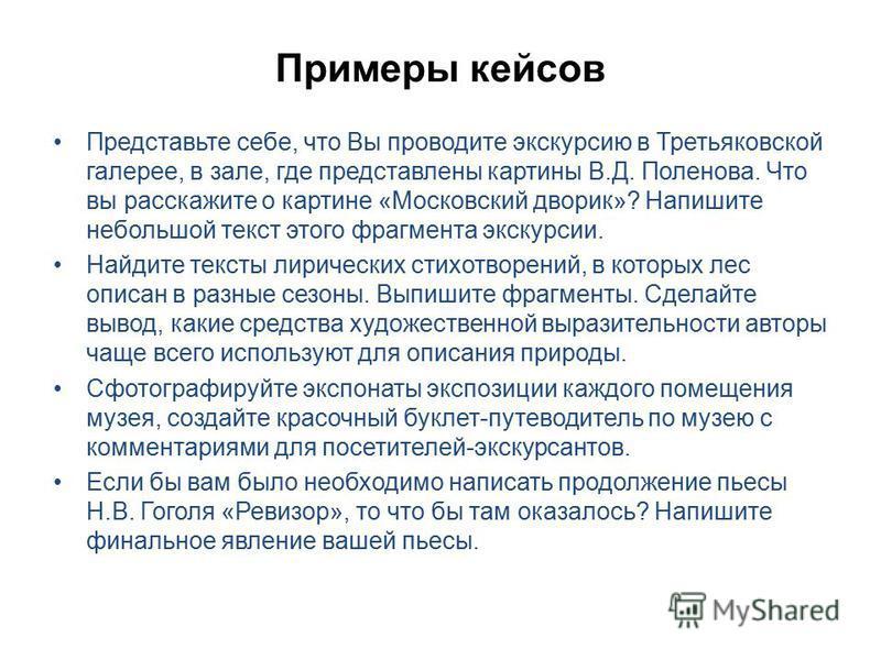Примеры кейсов Представьте себе, что Вы проводите экскурсию в Третьяковской галерее, в зале, где представлены картины В.Д. Поленова. Что вы расскажите о картине «Московский дворик»? Напишите небольшой текст этого фрагмента экскурсии. Найдите тексты л