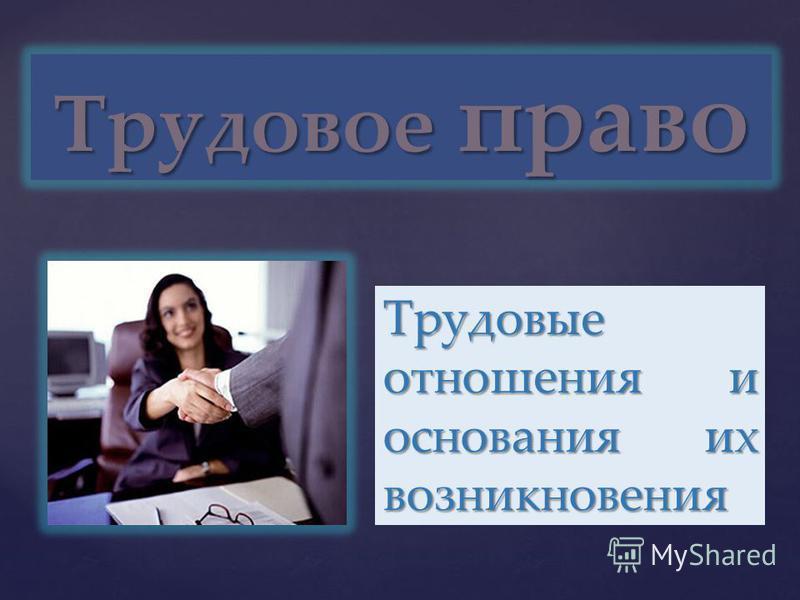 { Трудовое право Трудовые отношения и основания их возникновения
