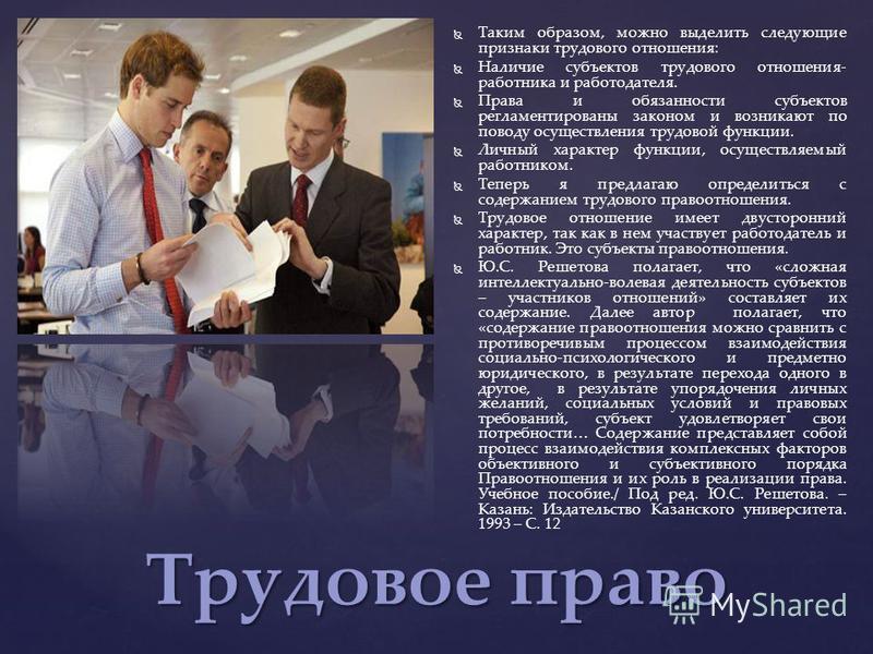 Трудовое право Таким образом, можно выделить следующие признаки трудового отношения: Наличие субъектов трудового отношения- работника и работодателя. Права и обязанности субъектов регламентированы законом и возникают по поводу осуществления трудовой