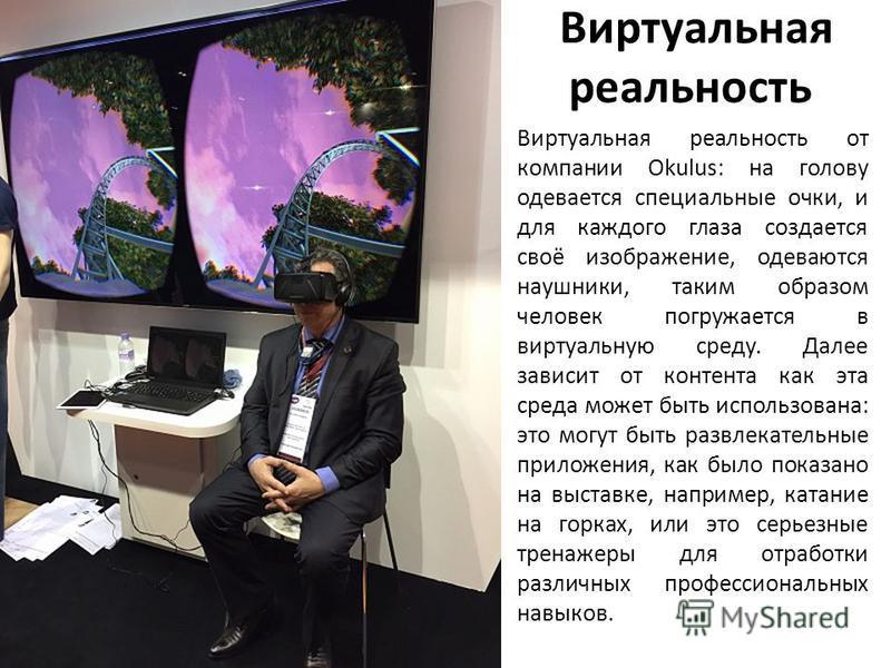 Виртуальная реальность Виртуальная реальность от компании Okulus: на голову одевается специальные очки, и для каждого глаза создается своё изображение, одеваются наушники, таким образом человек погружается в виртуальную среду. Далее зависит от контен