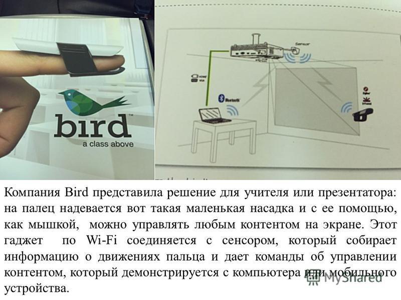 Компания Bird представила решение для учителя или презентатора: на палец надевается вот такая маленькая насадка и с ее помощью, как мышкой, можно управлять любым контентом на экране. Этот гаджет по Wi-Fi соединяется с сенсором, который собирает инфор