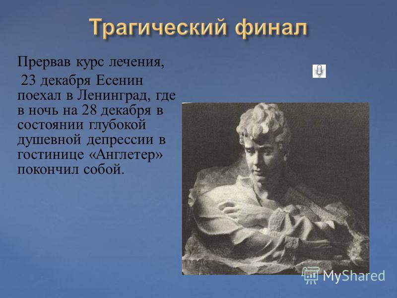 Прервав курс лечения, 23 декабря Есенин поехал в Ленинград, где в ночь на 28 декабря в состоянии глубокой душевной депрессии в гостинице «Англетер» покончил собой.