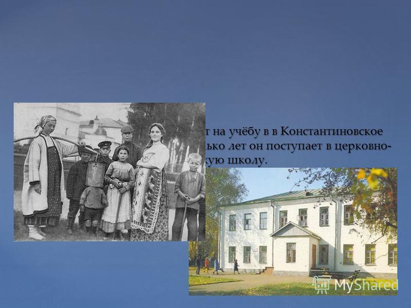 В 1904 году С. А. Есенина отдают на учёбу в в Константиновское земское училище. Через несколько лет он поступает в церковно- учительскую школу.
