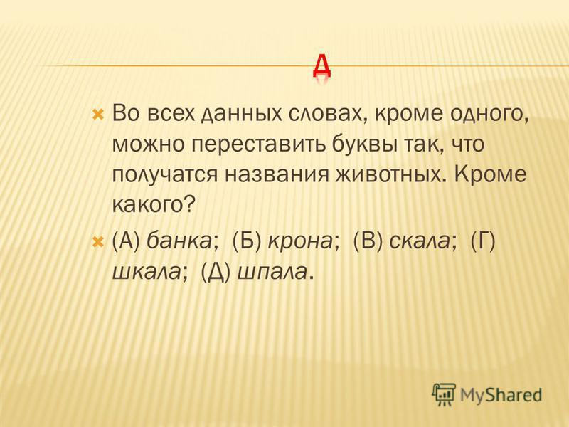 Во всех данных словах, кроме одного, можно переставить буквы так, что получатся названия животных. Кроме какого? (А) банка; (Б) крона; (В) скала; (Г) шкала; (Д) шпала.