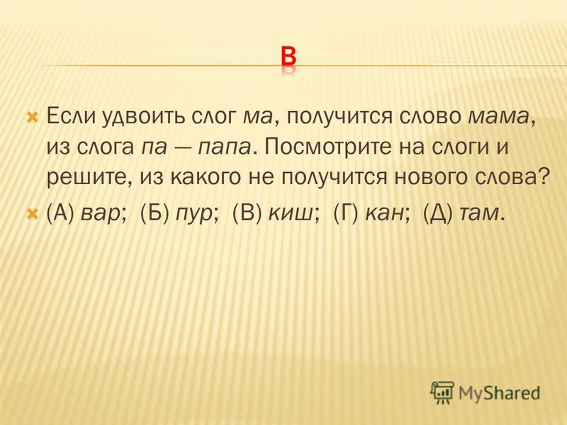 Если удвоить слог ма, получится слово мама, из слога па папа. Посмотрите на слоги и решите, из какого не получится нового слова? (А) вар; (Б) пур; (В) киш; (Г) кан; (Д) там.