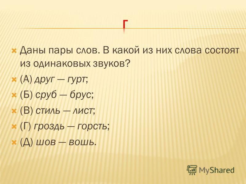Даны пары слов. В какой из них слова состоят из одинаковых звуков? (А) друг гурт; (Б) сруб брус; (В) стиль лист; (Г) гроздь горсть; (Д) шов вошь.