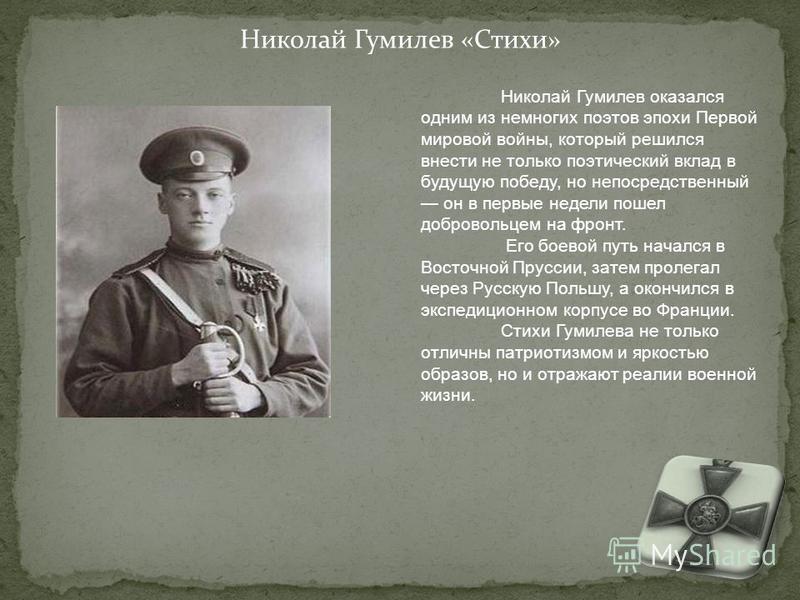 Николай Гумилев «Стихи» Николай Гумилев оказался одним из немногих поэтов эпохи Первой мировой войны, который решился внести не только поэтический вклад в будущую победу, но непосредственный он в первые недели пошел добровольцем на фронт. Его боевой