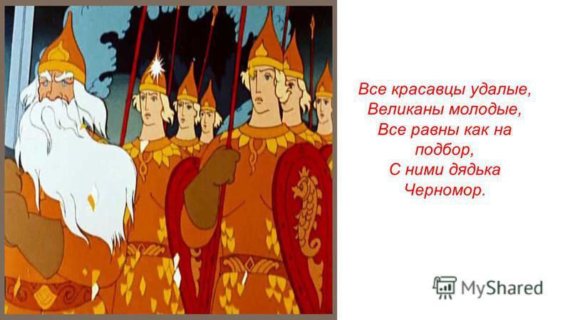 Все красавцы удалые, Великаны молодые, Все равны как на подбор, С ними дядька Черномор.