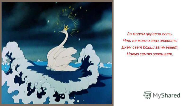 За морем царевна есть, Что не можно глаз отвесть: Днём свет божий затмевает, Ночью землю освещает,