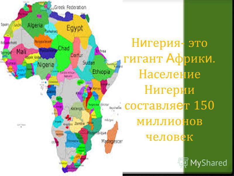 Н и герия- это гигант А фрик и. Население Нигерии составляет 150 миллионов человек