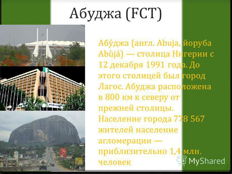 Абуджа (FCT) Абу́джа (англ. Abuja, йоруба Abùjá) столица Нигерии с 12 декабря 1991 года. До этого столицей был город Лагос. Абуджа расположена в 800 км к северу от прежней столицы. Население города 778 567 жителей население агломерации приблизительно
