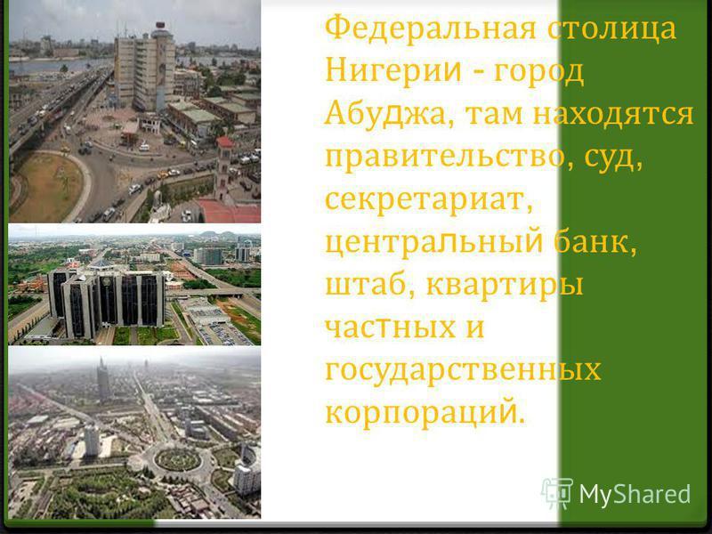 Федеральная столица Нигери и - город Абу д жа, там находятся правительство, суд, секретариат, центральный банк, штаб, квартиры частных и государственных корпораций.