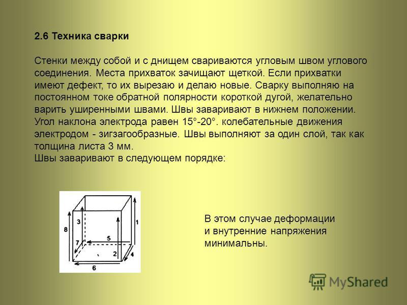 2.6 Техника сварки Стенки между собой и с днищем свариваются угловым швом углового соединения. Места прихваток зачищают щеткой. Если прихватки имеют дефект, то их вырезаю и делаю новые. Сварку выполняю на постоянном токе обратной полярности короткой