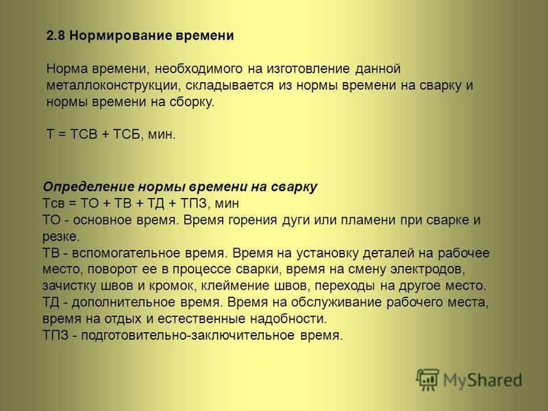 2.8 Нормирование времени Норма времени, необходимого на изготовление данной металлоконструкции, складывается из нормы времени на сварку и нормы времени на сборку. Т = ТСВ + ТСБ, мин. Определение нормы времени на сварку Тcв = ТО + ТВ + ТД + ТПЗ, мин Т