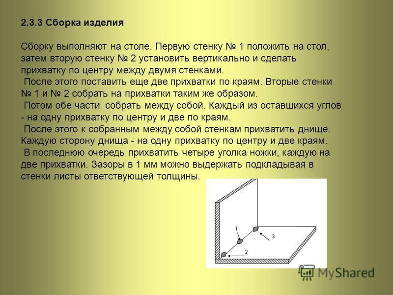 2.3.3 Сборка изделия Сборку выполняют на столе. Первую стенку 1 положить на стол, затем вторую стенку 2 установить вертикально и сделать прихватку по центру между двумя стенками. После этого поставить еще две прихватки по краям. Вторые стенки 1 и 2 с