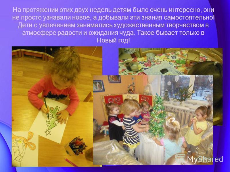 На протяжении этих двух недель детям было очень интересно, они не просто узнавали новое, а добывали эти знания самостоятельно! Дети с увлечением занимались художественным творчеством в атмосфере радости и ожидания чуда. Такое бывает только в Новый го