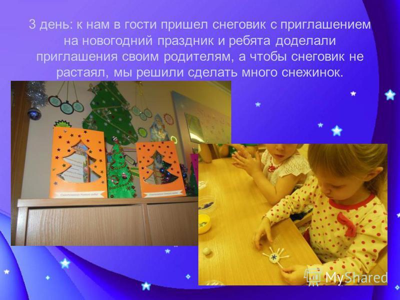 3 день: к нам в гости пришел снеговик с приглашением на новогодний праздник и ребята доделали приглашения своим родителям, а чтобы снеговик не растаял, мы решили сделать много снежинок.