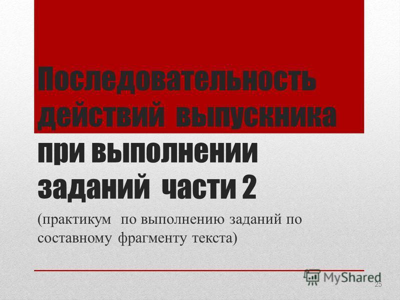 Последовательность действий выпускника при выполнении заданий части 2 (практикум по выполнению заданий по составному фрагменту текста) 25