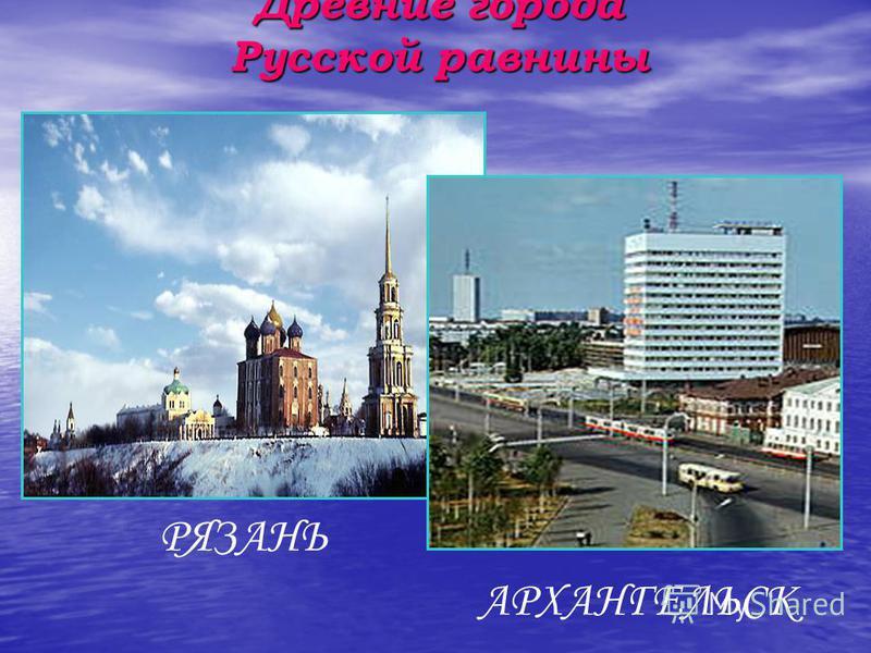 Древние города Русской равнины РЯЗАНЬ АРХАНГЕЛЬСК
