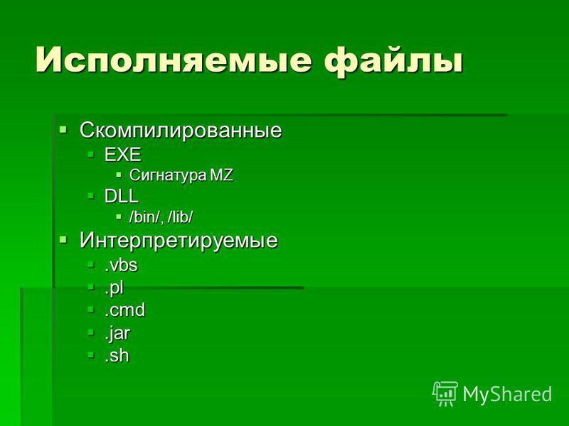 Исполняемые файлы Скомпилированные Скомпилированные EXE EXE Сигнатура MZ Сигнатура MZ DLL DLL /bin/, /lib/ /bin/, /lib/ Интерпретируемые Интерпретируемые.vbs.vbs.pl.pl.cmd.cmd.jar.jar.sh.sh