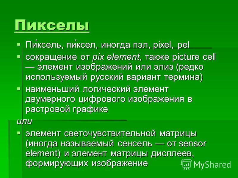 Пикселы Пи́ксель, пи́ксел, иногда пэл, pixel, pel Пи́ксель, пи́ксел, иногда пэл, pixel, pel сокращение от pix element, также piсture cell элемент изображений или элиз (редко используемый русский вариант термина) сокращение от pix element, также piсtu