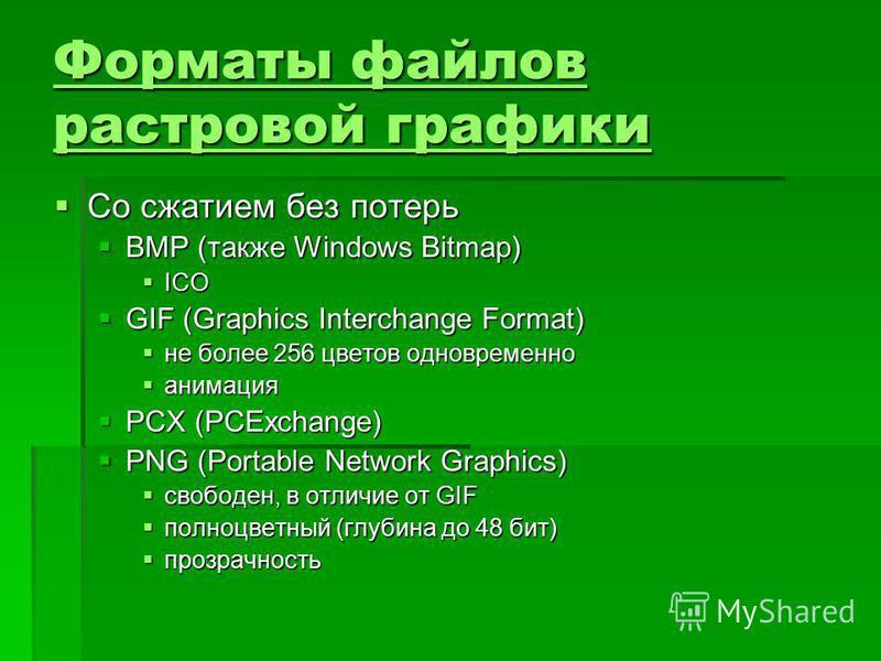 Форматы файлов растровой графики Форматы файлов растровой графики Со сжатием без потерь Со сжатием без потерь BMP (также Windows Bitmap) BMP (также Windows Bitmap) ICO ICO GIF (Graphics Interchange Format) GIF (Graphics Interchange Format) не более 2