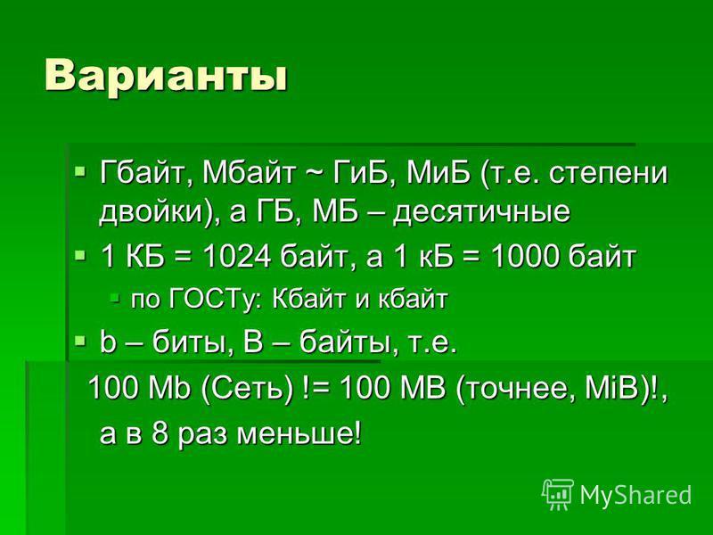 Варианты Гбайт, Мбайт ~ ГиБ, МиБ (т.е. степени двойки), а ГБ, МБ – десятичные Гбайт, Мбайт ~ ГиБ, МиБ (т.е. степени двойки), а ГБ, МБ – десятичные 1 КБ = 1024 байт, а 1 кБ = 1000 байт 1 КБ = 1024 байт, а 1 кБ = 1000 байт по ГОСТу: Кбайт и кбайт по ГО