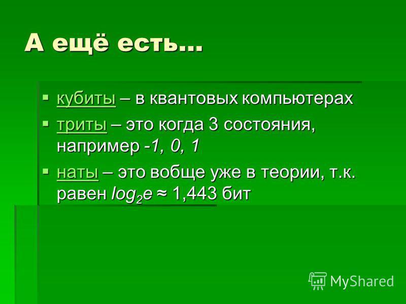А ещё есть… кубиты – в квантовых компьютерах кубиты – в квантовых компьютерах кубиты триты – это когда 3 состояния, например -1, 0, 1 триты – это когда 3 состояния, например -1, 0, 1 триты наты – это вобще уже в теории, т.к. равен log 2 e 1,443 бит н