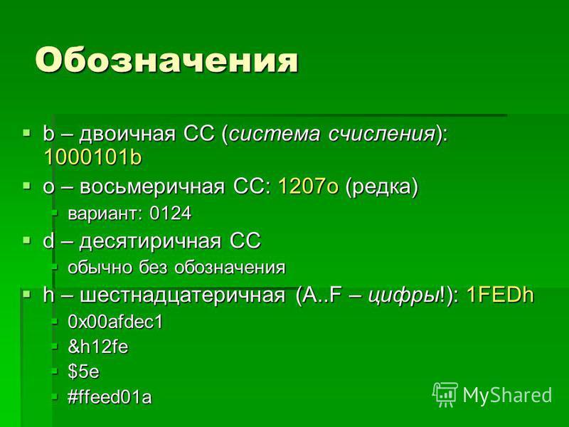 Обозначения b – двоичная СС (система счисления): 1000101b b – двоичная СС (система счисления): 1000101b o – восьмеричная СС: 1207o (редка) o – восьмеричная СС: 1207o (редка) вариант: 0124 вариант: 0124 d – десятиричная СС d – десятиричная СС обычно б