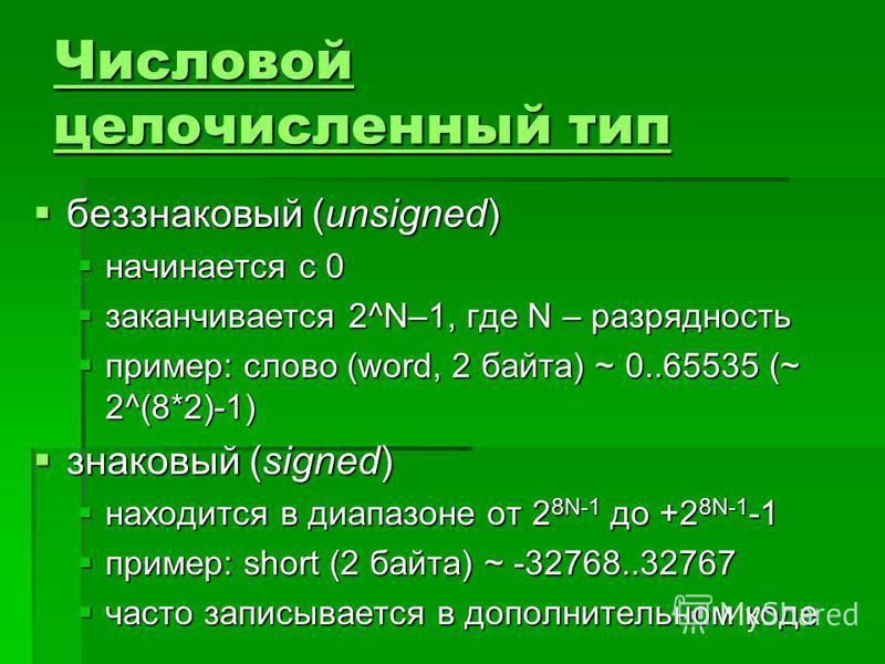 Числовой целочисленный тип Числовой целочисленный тип беззнаковый (unsigned) беззнаковый (unsigned) начинается с 0 начинается с 0 заканчивается 2^N–1, где N – разрядность заканчивается 2^N–1, где N – разрядность пример: слово (word, 2 байта) ~ 0..655