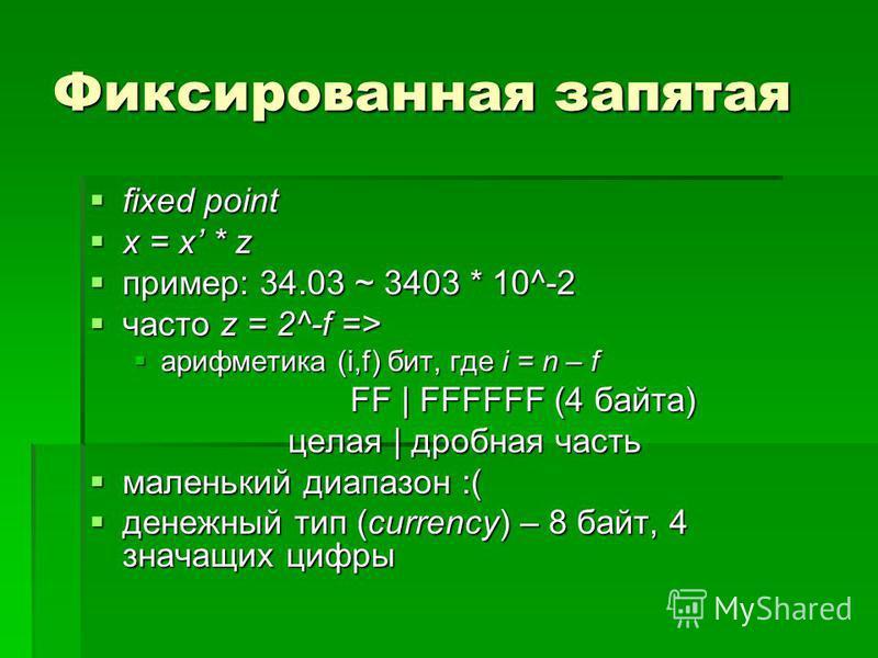 Фиксированная запятая fixed point fixed point x = x * z x = x * z пример: 34.03 ~ 3403 * 10^-2 пример: 34.03 ~ 3403 * 10^-2 часто z = 2^-f => часто z = 2^-f => арифметика (i,f) бит, где i = n – f арифметика (i,f) бит, где i = n – f FF | FFFFFF (4 бай
