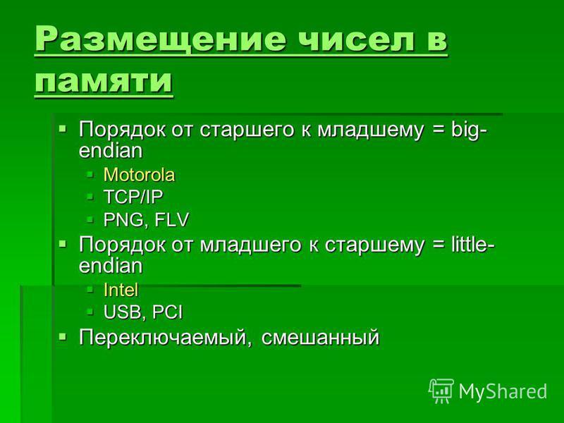 Размещение чисел в памяти Размещение чисел в памяти Порядок от старшего к младшему = big- endian Порядок от старшего к младшему = big- endian Motorola Motorola TCP/IP TCP/IP PNG, FLV PNG, FLV Порядок от младшего к старшему = little- endian Порядок от