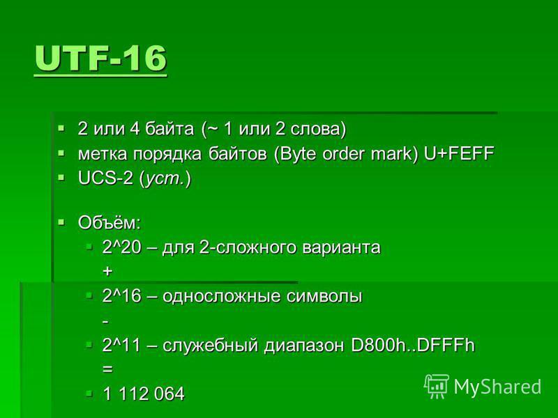 UTF-16 UTF-16 2 или 4 байта (~ 1 или 2 слова) 2 или 4 байта (~ 1 или 2 слова) метка порядка байтов (Byte order mark) U+FEFF метка порядка байтов (Byte order mark) U+FEFF UCS-2 (уст.) UCS-2 (уст.) Объём: Объём: 2^20 – для 2-сложного варианта 2^20 – дл