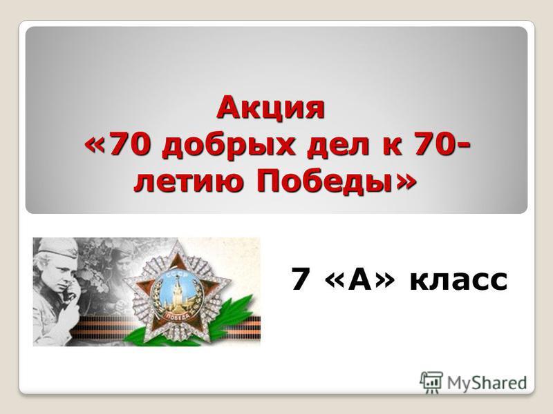 Акция «70 добрых дел к 70- летию Победы» 7 «А» класс