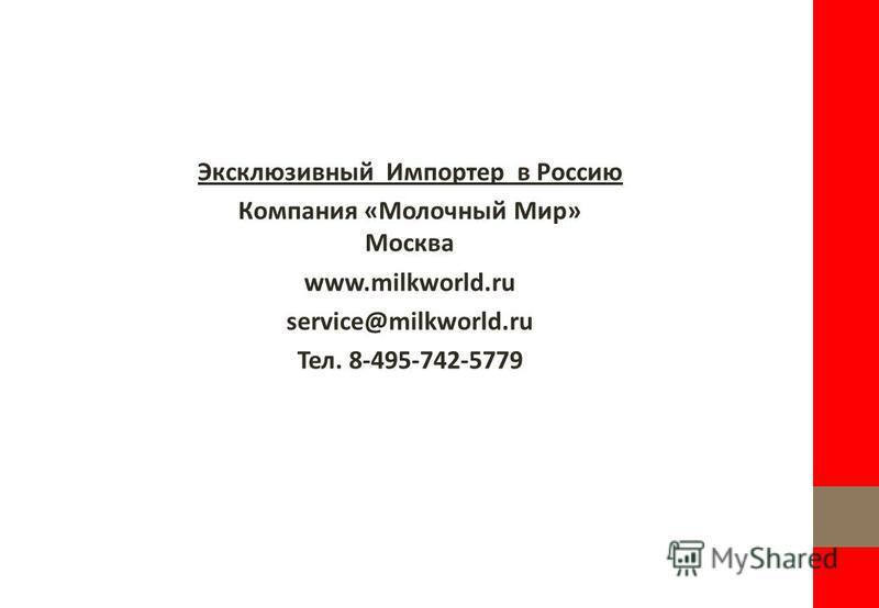 Эксклюзивный Импортер в Россию Компания «Молочный Мир» Москва www.milkworld.ru service@milkworld.ru Тел. 8-495-742-5779