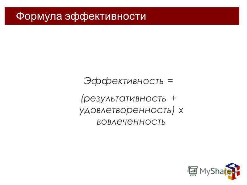 Формула эффективности Эффективность = (результативность + удовлетворенность) x вовлеченность